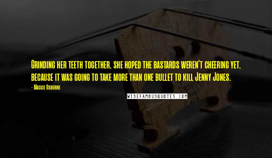 Maggie Osborne quotes: Grinding her teeth together, she hoped the bastards weren't cheering yet, because it was going to take more than one bullet to kill Jenny Jones.