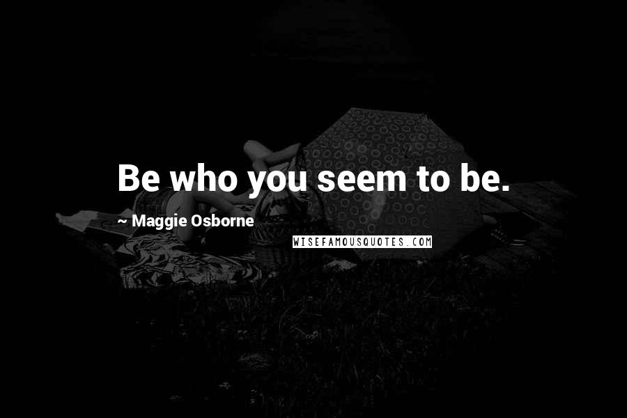 Maggie Osborne quotes: Be who you seem to be.