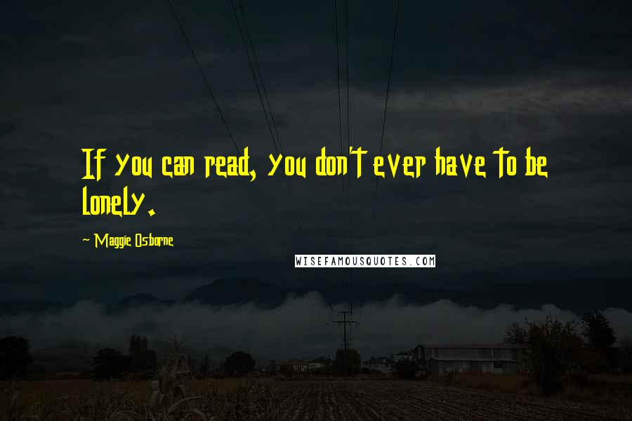 Maggie Osborne quotes: If you can read, you don't ever have to be lonely.