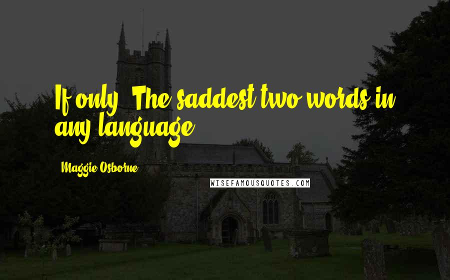 Maggie Osborne quotes: If only. The saddest two words in any language.