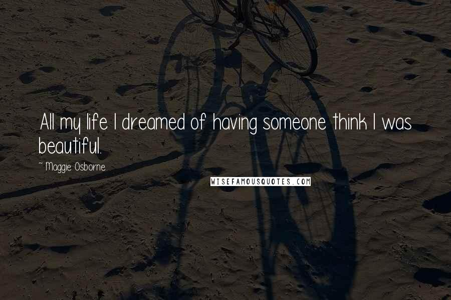 Maggie Osborne quotes: All my life I dreamed of having someone think I was beautiful.