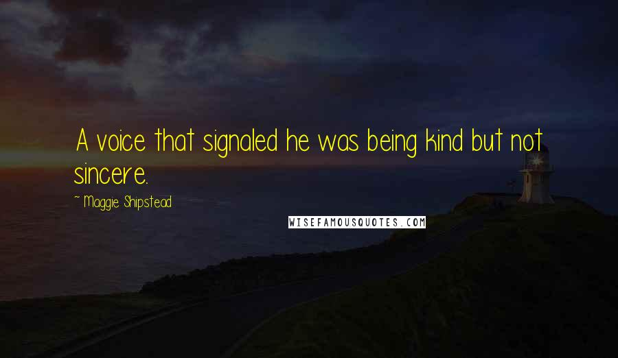 Maggie Shipstead quotes: A voice that signaled he was being kind but not sincere.