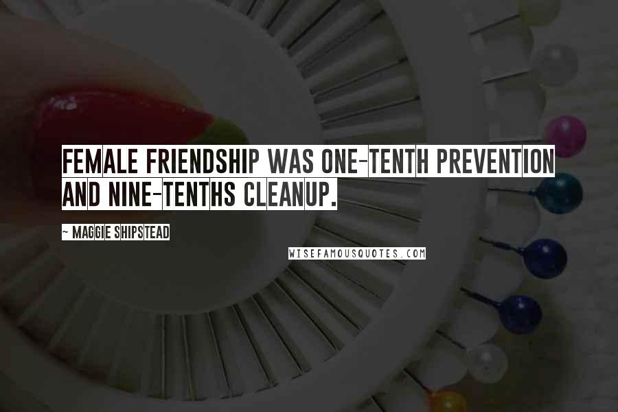 Maggie Shipstead quotes: Female friendship was one-tenth prevention and nine-tenths cleanup.
