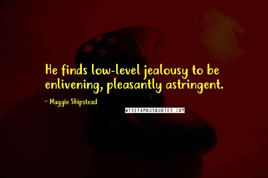 Maggie Shipstead quotes: He finds low-level jealousy to be enlivening, pleasantly astringent.