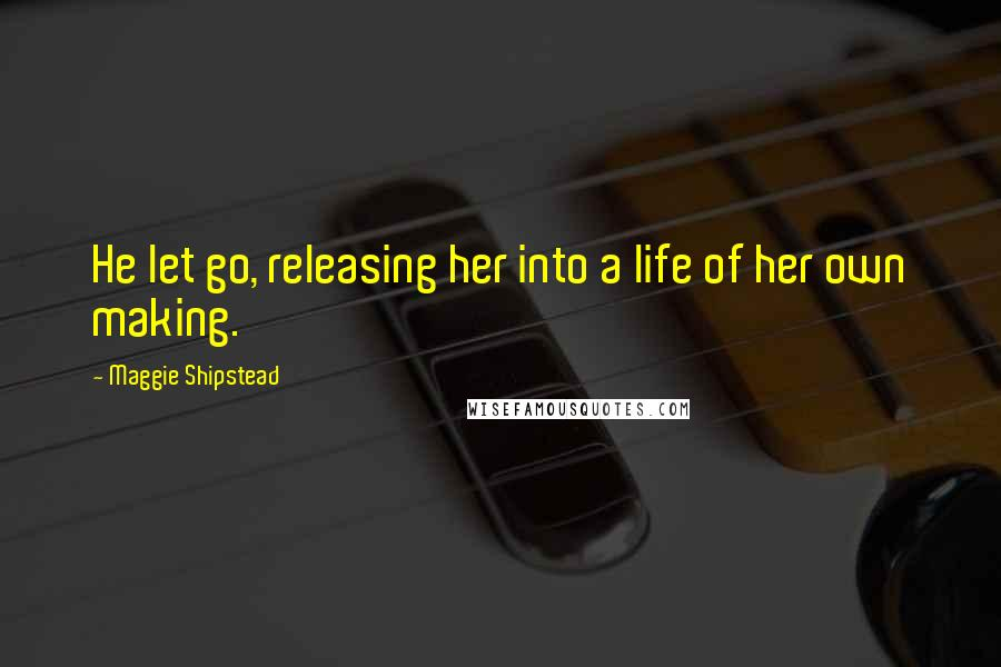 Maggie Shipstead quotes: He let go, releasing her into a life of her own making.