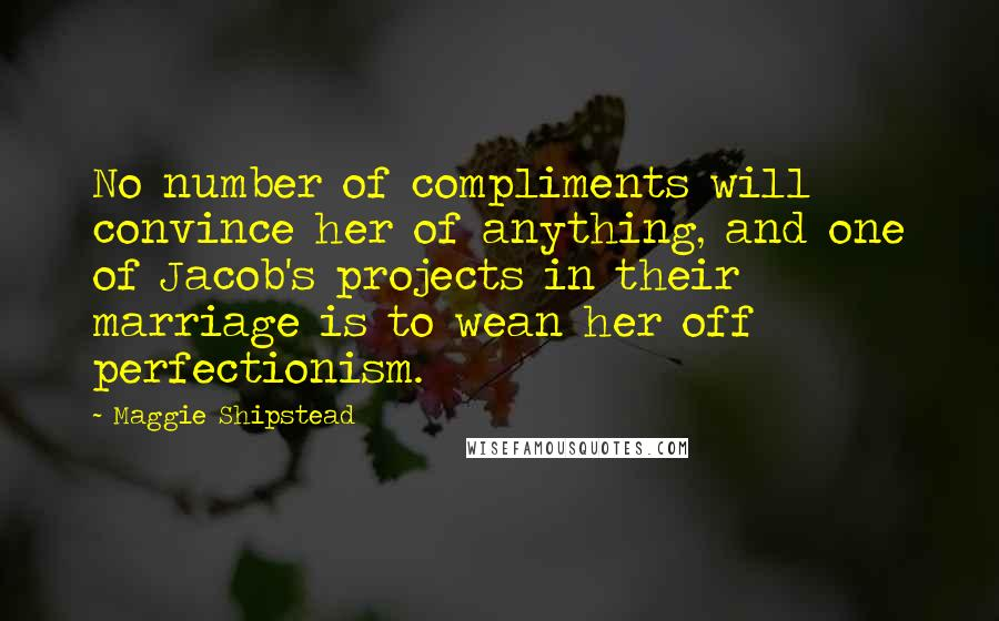 Maggie Shipstead quotes: No number of compliments will convince her of anything, and one of Jacob's projects in their marriage is to wean her off perfectionism.