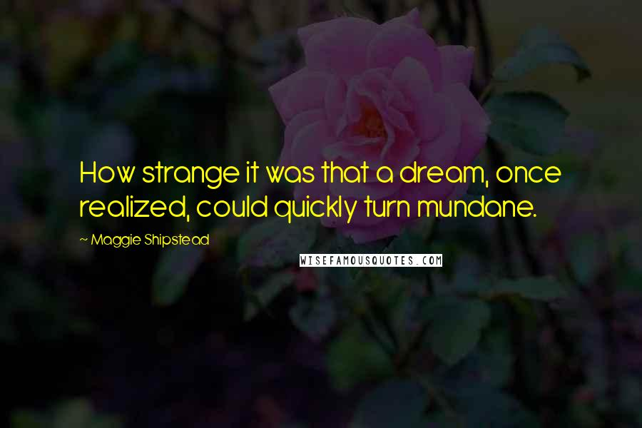 Maggie Shipstead quotes: How strange it was that a dream, once realized, could quickly turn mundane.