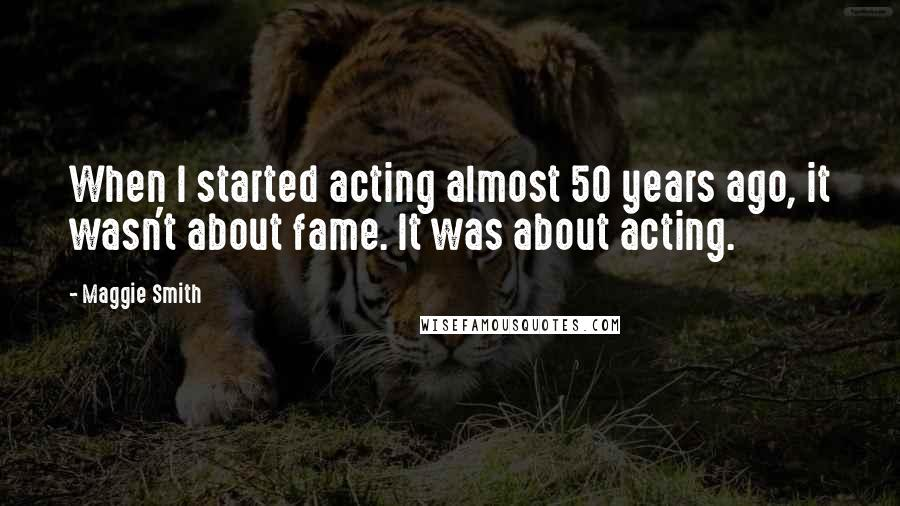 Maggie Smith quotes: When I started acting almost 50 years ago, it wasn't about fame. It was about acting.