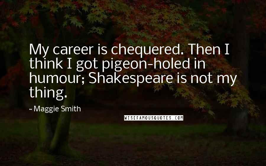 Maggie Smith quotes: My career is chequered. Then I think I got pigeon-holed in humour; Shakespeare is not my thing.