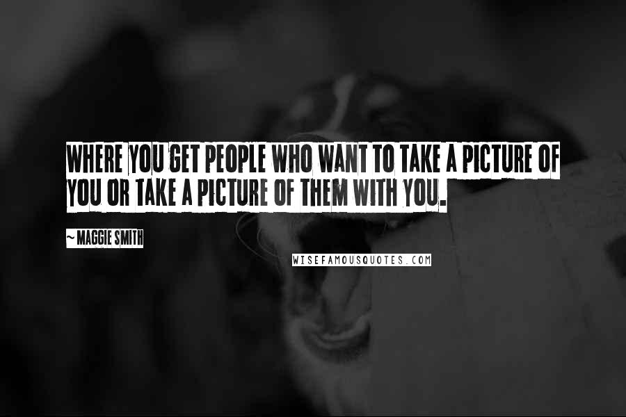 Maggie Smith quotes: Where you get people who want to take a picture of you or take a picture of them with you.