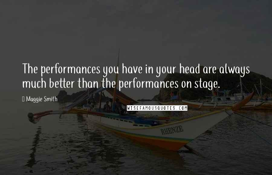 Maggie Smith quotes: The performances you have in your head are always much better than the performances on stage.