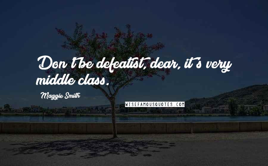 Maggie Smith quotes: Don't be defeatist, dear, it's very middle class.