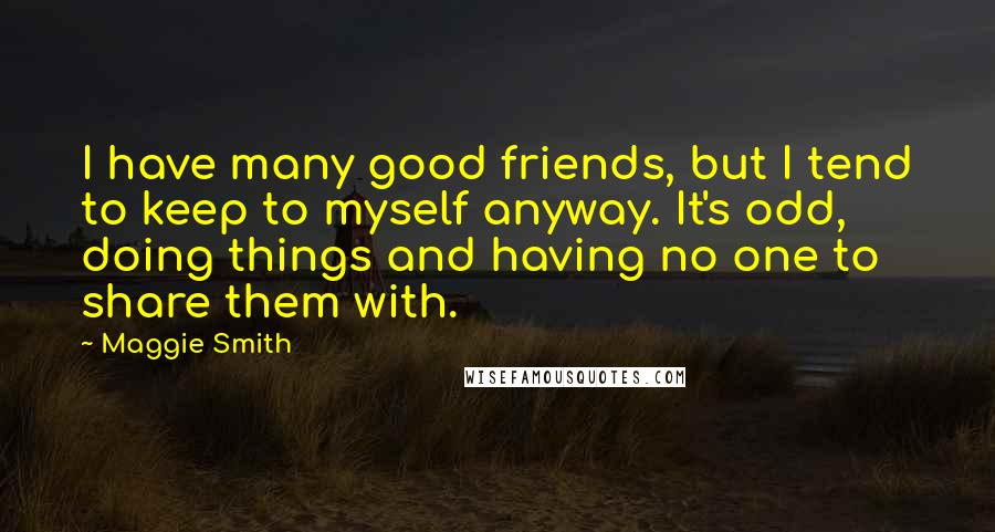 Maggie Smith quotes: I have many good friends, but I tend to keep to myself anyway. It's odd, doing things and having no one to share them with.