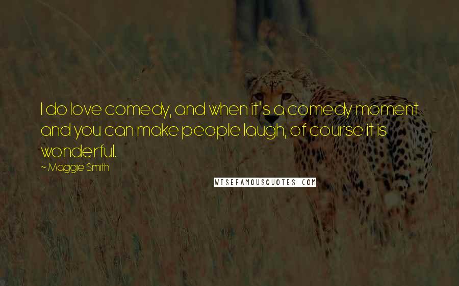 Maggie Smith quotes: I do love comedy, and when it's a comedy moment and you can make people laugh, of course it is wonderful.