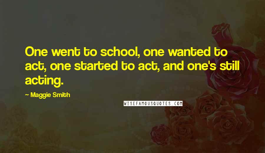 Maggie Smith quotes: One went to school, one wanted to act, one started to act, and one's still acting.