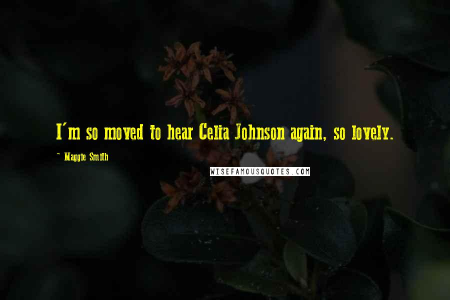 Maggie Smith quotes: I'm so moved to hear Celia Johnson again, so lovely.