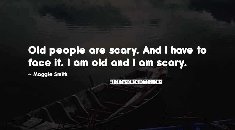 Maggie Smith quotes: Old people are scary. And I have to face it. I am old and I am scary.