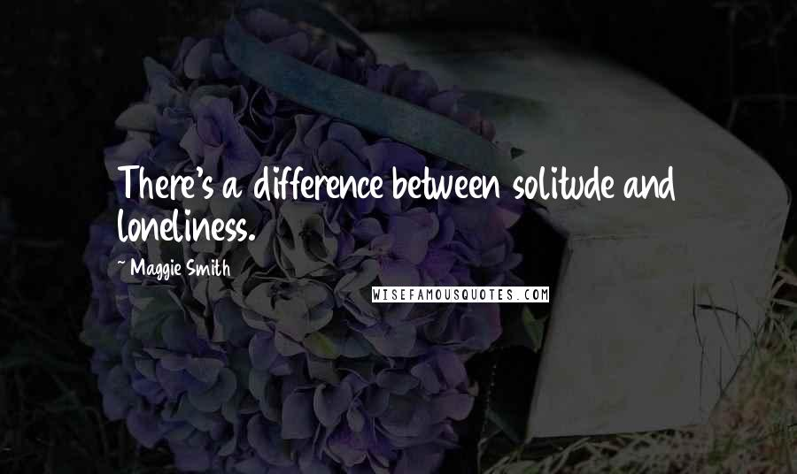 Maggie Smith quotes: There's a difference between solitude and loneliness.
