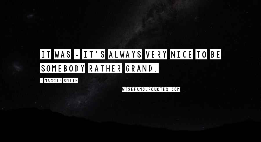 Maggie Smith quotes: It was - it's always very nice to be somebody rather grand.