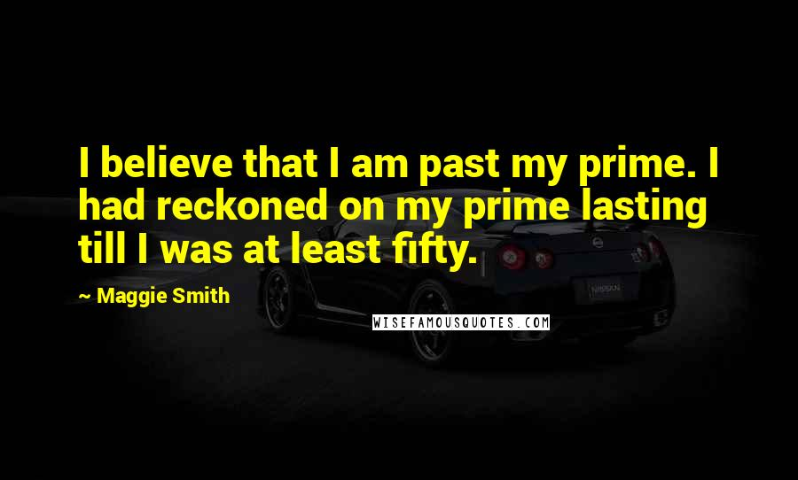 Maggie Smith quotes: I believe that I am past my prime. I had reckoned on my prime lasting till I was at least fifty.