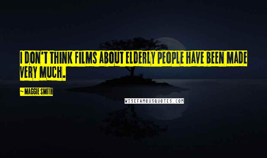 Maggie Smith quotes: I don't think films about elderly people have been made very much.