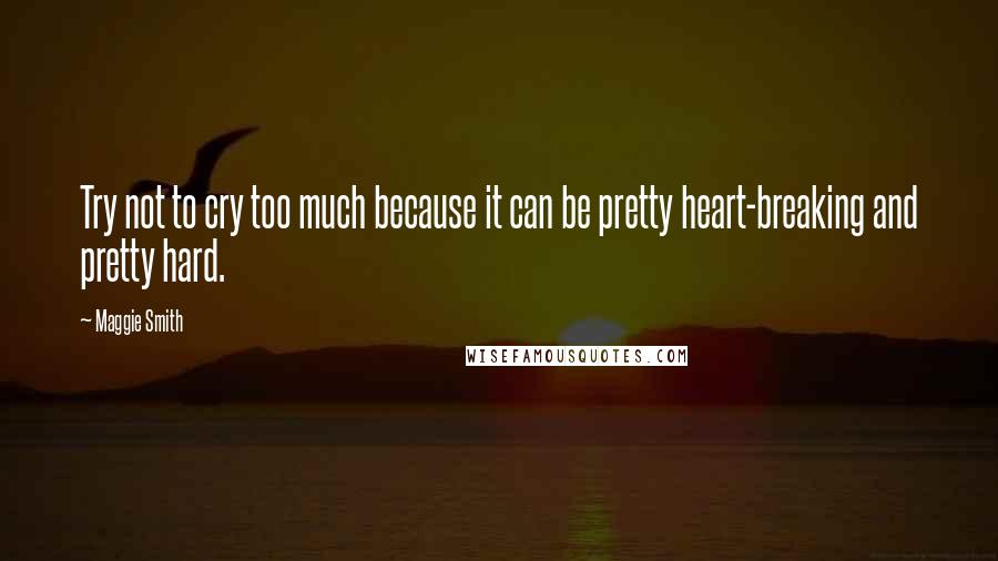 Maggie Smith quotes: Try not to cry too much because it can be pretty heart-breaking and pretty hard.