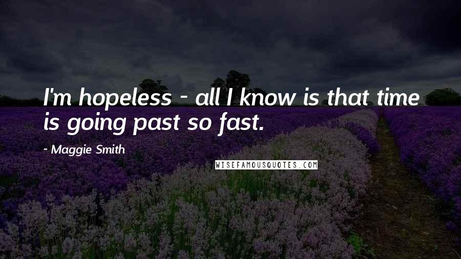 Maggie Smith quotes: I'm hopeless - all I know is that time is going past so fast.
