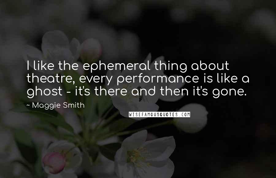 Maggie Smith quotes: I like the ephemeral thing about theatre, every performance is like a ghost - it's there and then it's gone.