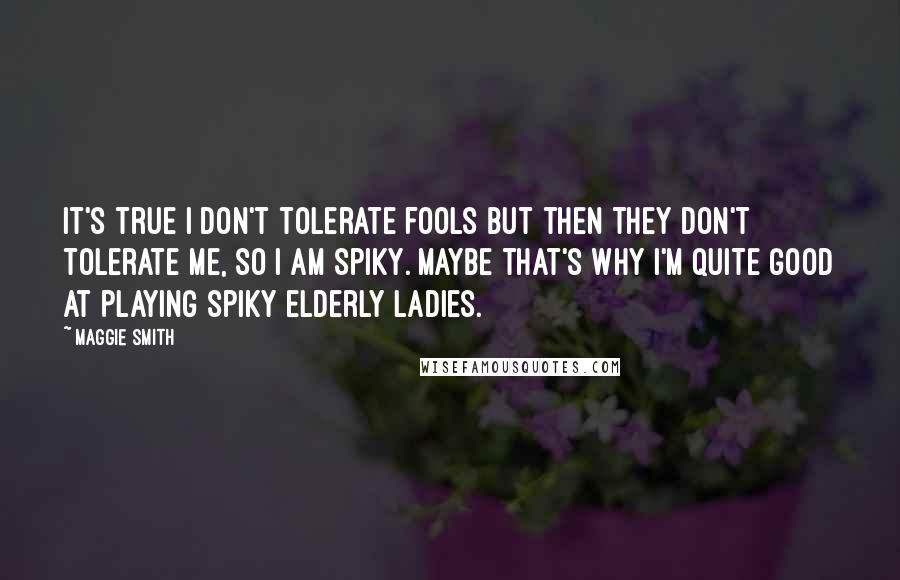Maggie Smith quotes: It's true I don't tolerate fools but then they don't tolerate me, so I am spiky. Maybe that's why I'm quite good at playing spiky elderly ladies.