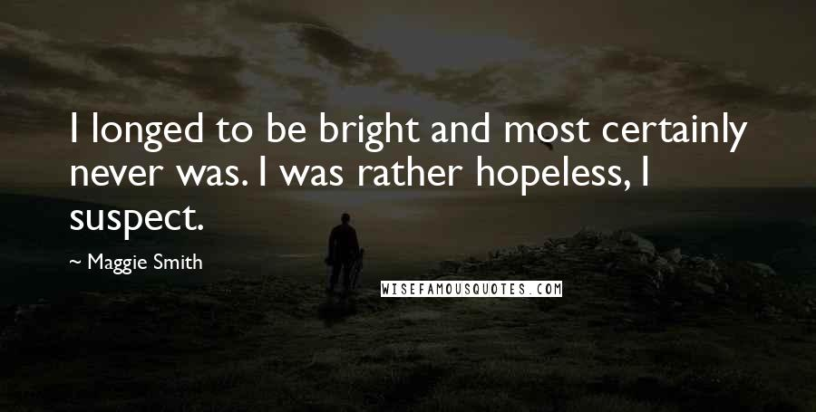 Maggie Smith quotes: I longed to be bright and most certainly never was. I was rather hopeless, I suspect.