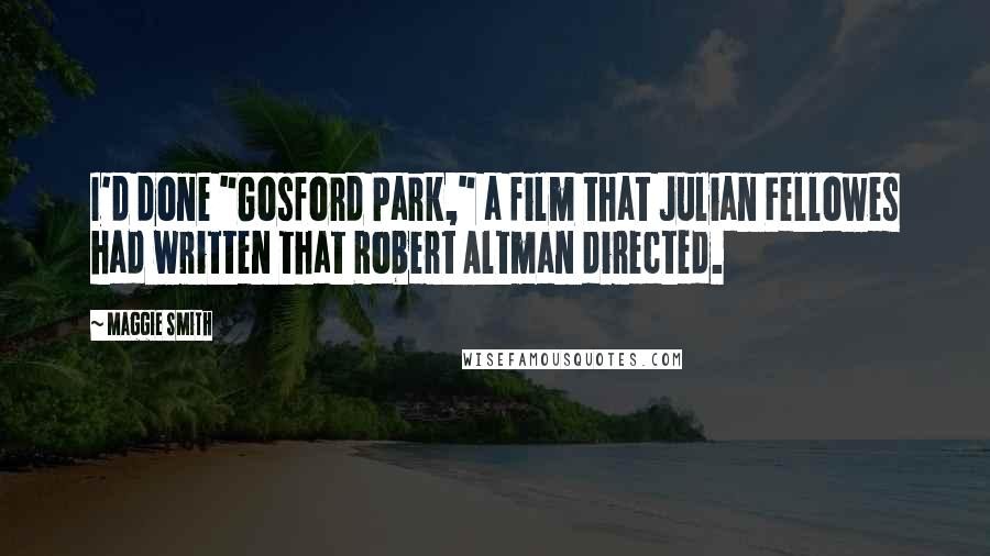 """Maggie Smith quotes: I'd done """"Gosford Park,"""" a film that Julian Fellowes had written that Robert Altman directed."""