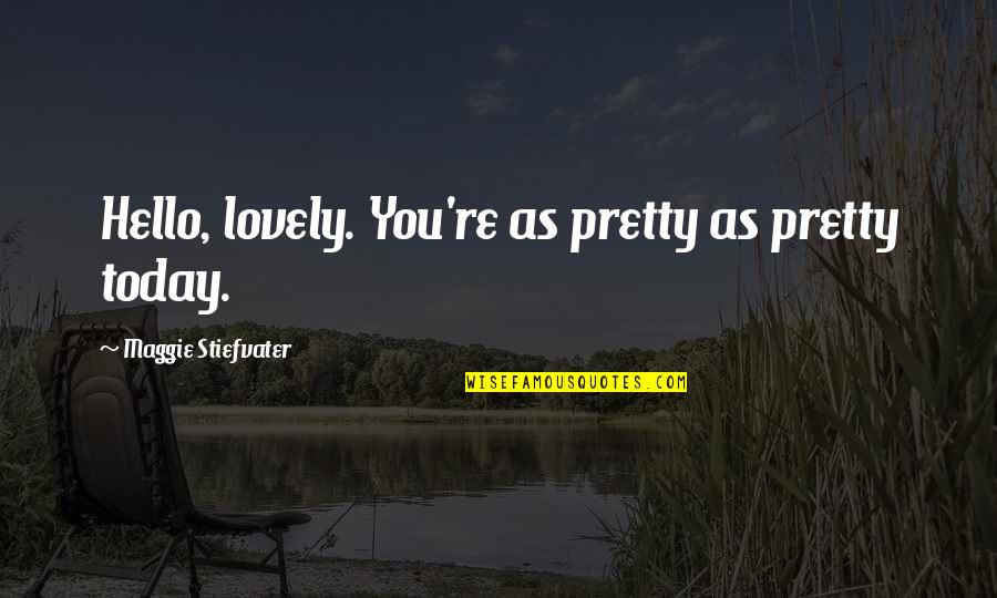 Maggie Stiefvater Quotes By Maggie Stiefvater: Hello, lovely. You're as pretty as pretty today.