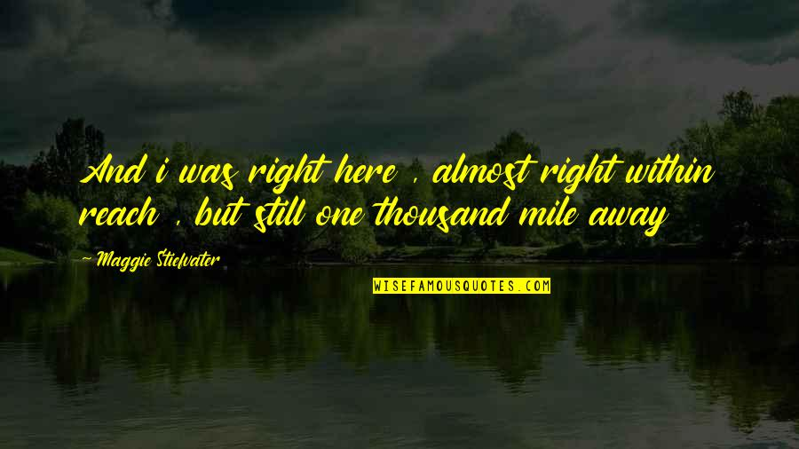 Maggie Stiefvater Quotes By Maggie Stiefvater: And i was right here , almost right