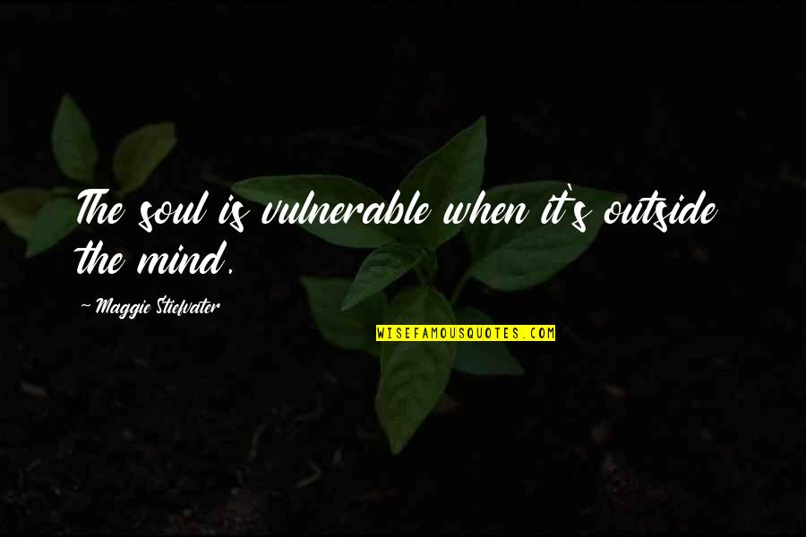 Maggie Stiefvater Quotes By Maggie Stiefvater: The soul is vulnerable when it's outside the