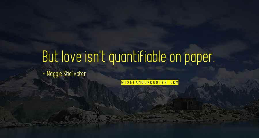 Maggie Stiefvater Quotes By Maggie Stiefvater: But love isn't quantifiable on paper.