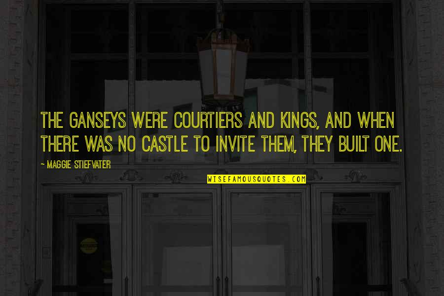 Maggie Stiefvater Quotes By Maggie Stiefvater: The Ganseys were courtiers and kings, and when
