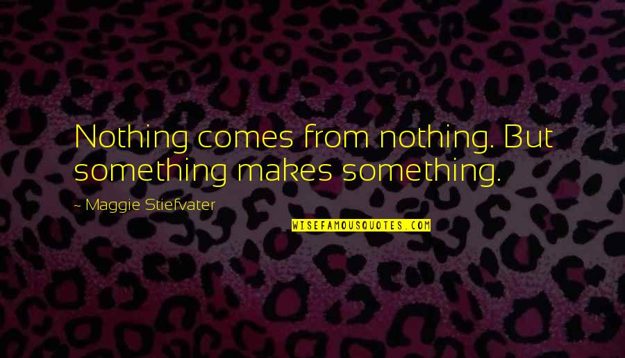 Maggie Stiefvater Quotes By Maggie Stiefvater: Nothing comes from nothing. But something makes something.