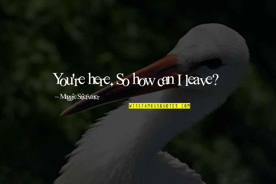 Maggie Stiefvater Quotes By Maggie Stiefvater: You're here. So how can I leave?