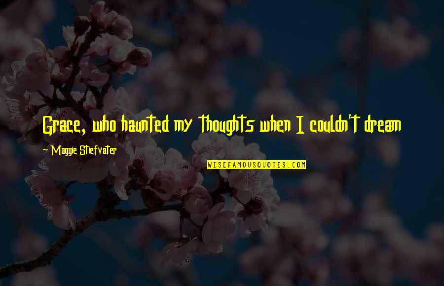 Maggie Stiefvater Quotes By Maggie Stiefvater: Grace, who haunted my thoughts when I couldn't