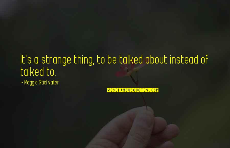 Maggie Stiefvater Quotes By Maggie Stiefvater: It's a strange thing, to be talked about