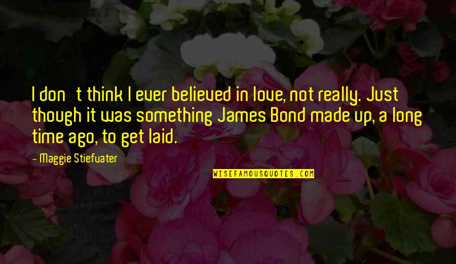 Maggie Stiefvater Quotes By Maggie Stiefvater: I don't think I ever believed in love,