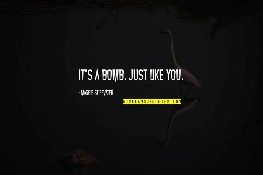 Maggie Stiefvater Quotes By Maggie Stiefvater: It's a bomb. Just like you.