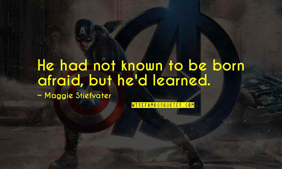 Maggie Stiefvater Quotes By Maggie Stiefvater: He had not known to be born afraid,