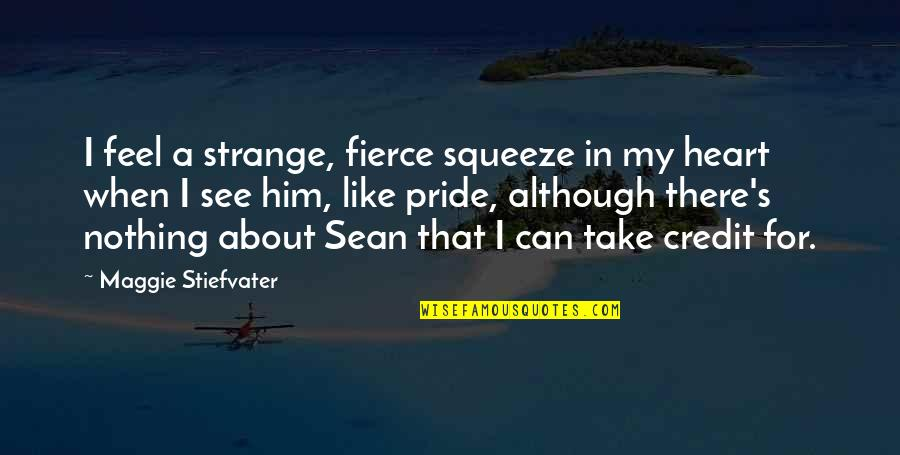 Maggie Stiefvater Quotes By Maggie Stiefvater: I feel a strange, fierce squeeze in my