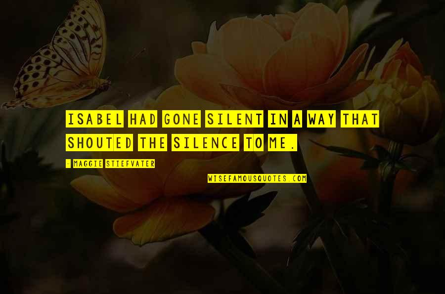 Maggie Stiefvater Quotes By Maggie Stiefvater: Isabel had gone silent in a way that