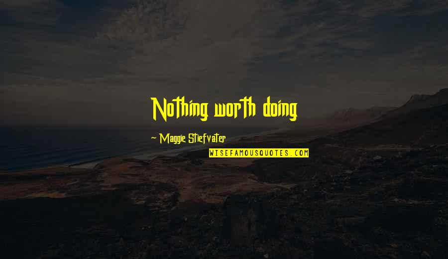 Maggie Stiefvater Quotes By Maggie Stiefvater: Nothing worth doing