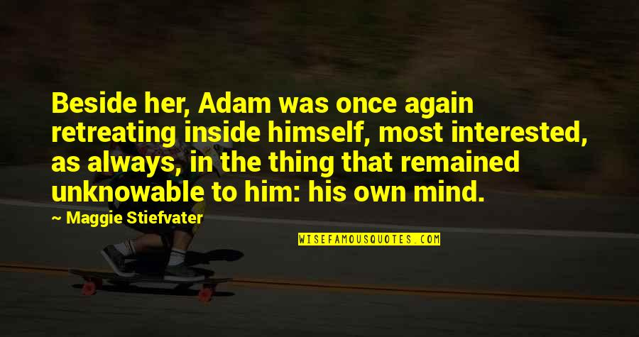 Maggie Stiefvater Quotes By Maggie Stiefvater: Beside her, Adam was once again retreating inside