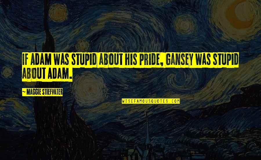 Maggie Stiefvater Quotes By Maggie Stiefvater: If Adam was stupid about his pride, Gansey