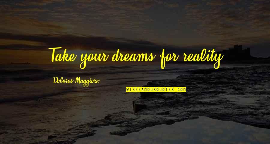 Maggiore Quotes By Dolores Maggiore: Take your dreams for reality