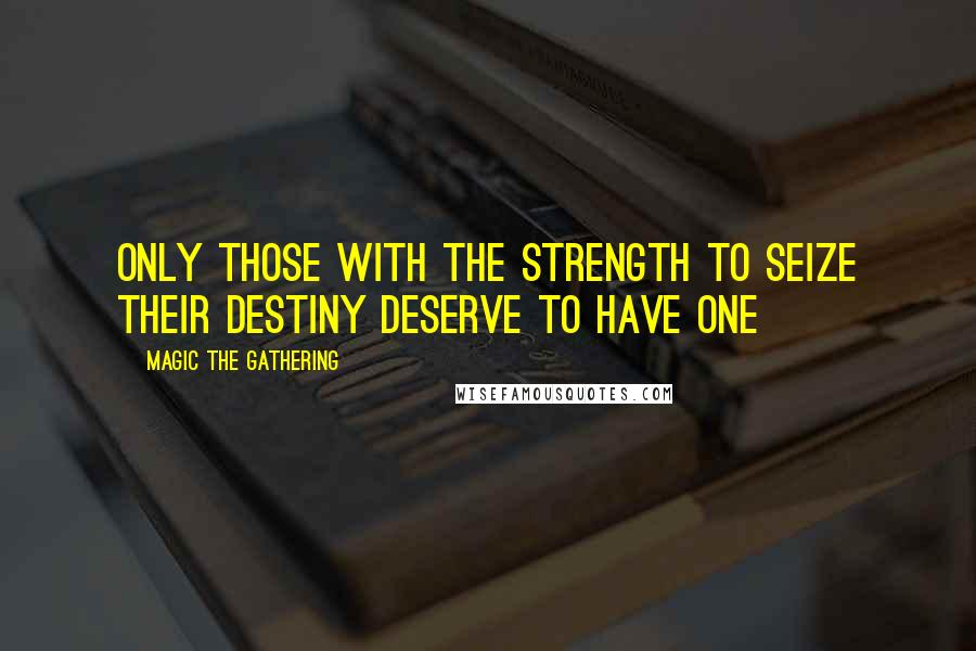 Magic The Gathering quotes: Only those with the strength to seize their destiny deserve to have one
